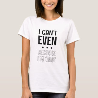I Can't Even ... Because I'm Odd ! T-Shirt