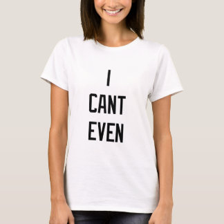 I CANT EVEN LADIES TEE