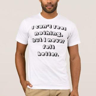 I can't feel nothing, but I never felt better. T-Shirt