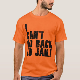 I Can't Go Back To Jail! T-Shirt