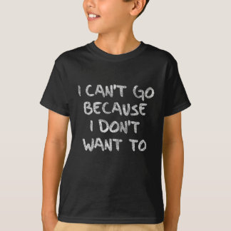 I can't go because i don't want to T-Shirt