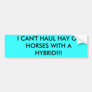I CAN'T HAUL HAY OR HORSES WITH A HYBRID!!! CAR BUMPER STICKER