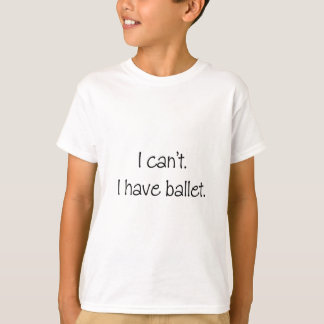 I can't. I have ballet. Tee Shirt