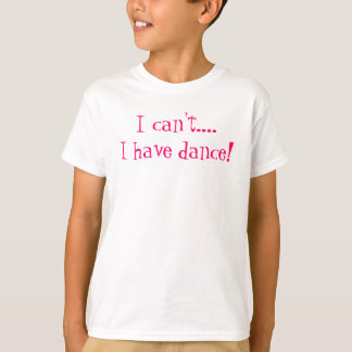 I Can't... I have dance!  TShirt Girls