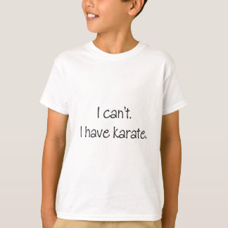 I can't. I have karate. T-Shirt