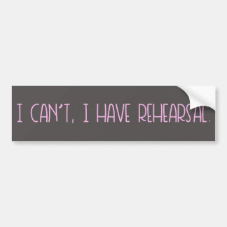 I Can't, I Have Rehearsal sticker Bumper Sticker
