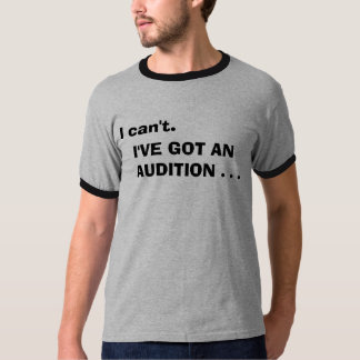 I cant. I've got an audition T-shirt