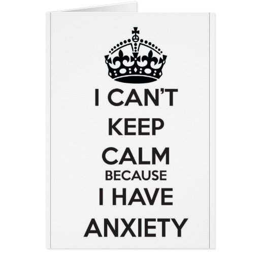 I Can't Keep Calm Because I Have Anxiety Greeting Cards