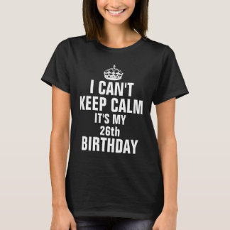 I can't keep calm it's my 26th birthday T-Shirt