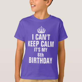 I can't keep calm it's my 6th birthday T-Shirt