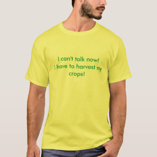 I can't talk now! I have to harvest my crops! T-Shirt