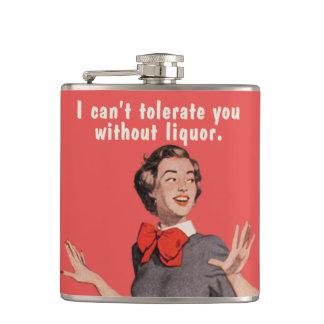 I can't tolerate you without liquor. hip flask