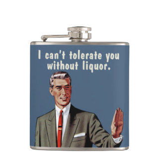 I can't tolerate you without liquor. Men's version Flasks