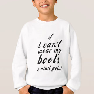 I can't wear my boots i ain't going sweatshirt