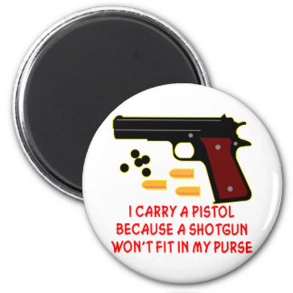 I Carry A Pistol A Shotgun Won't Fit In My Purse Fridge Magnet