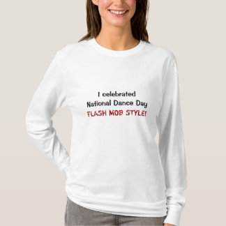 I celebrated National Dance Day, FLASH MOB STYLE! T-Shirt