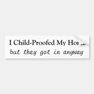 I Child-Proofed My Home, but they got in anyway Car Bumper Sticker