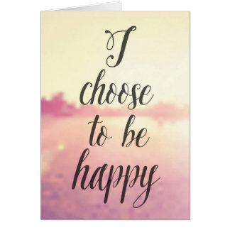 I Choose To Be Happy Card