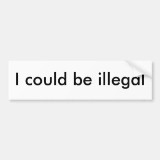 I could be illegal bumper sticker
