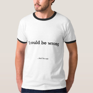 I Could Be Wrong...but I'm not T-Shirt