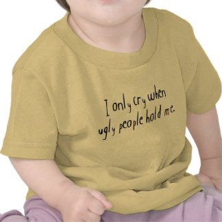 I Cry When Ugly People Hold Me T-shirt