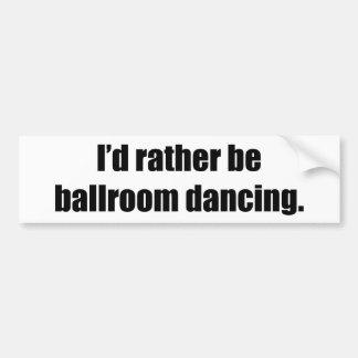 I d Rather Be Ballroom Dancing Bumper Stickers