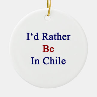 I d Rather Be In Chile Ornament
