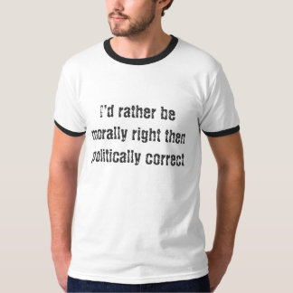 I'd rather be morally right then politically co... T-Shirt