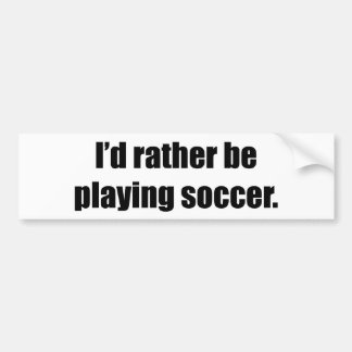 I d Rather Be Playing Soccer Bumper Sticker