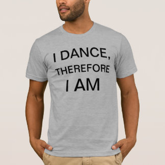 I DANCE, THEREFORE... T-Shirt