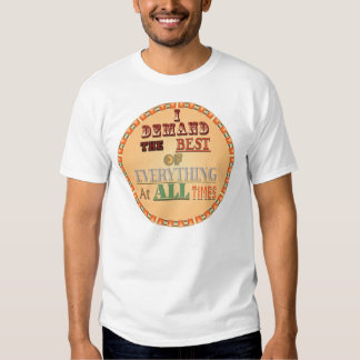 I Demand the Best of Everything T Shirts