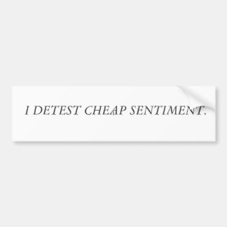 I DETEST CHEAP SENTIMENT. BUMPER STICKER