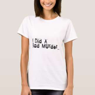 I Did A Bad Murder T-Shirt