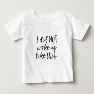 I Did NOT Wake Up Like This Baby T-Shirt