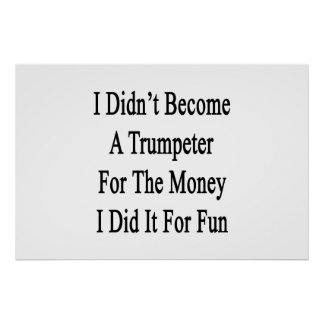 I Didn't Become A Trumpeter For The Money I Did It Print