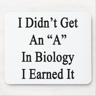 I Didn't Get An A In Biology I Earned It Mouse Pad