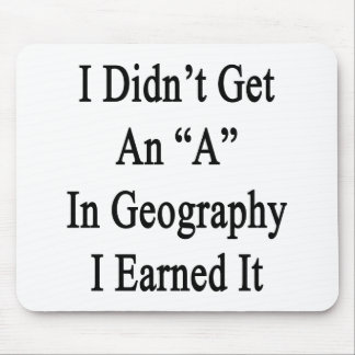 I Didn't Get An A In Geography I Earned It Mouse Pads