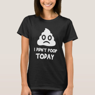I Didn't Poop Today T-Shirt
