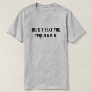 I DIDN'T TEXT YOU, TEQUILA DID T-Shirt