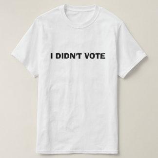 I DIDN'T VOTE DONT VOTE HILLARY TRUMP T-Shirt