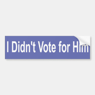 I didn't vote for him bumper sticker