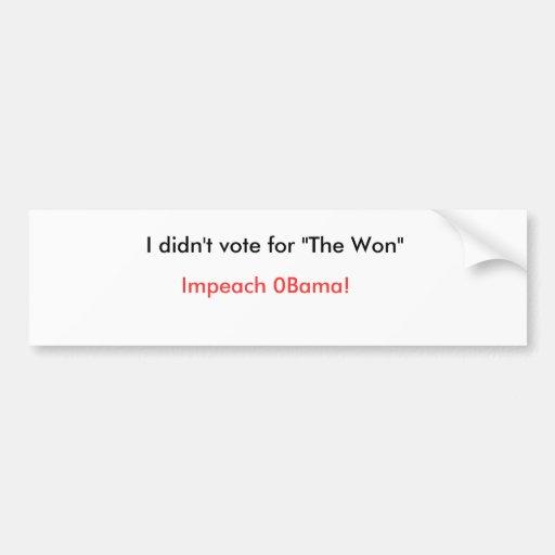 "I didn't vote for ""The Won"", Impeach 0Bama! Bumper Stickers"