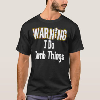 I Do Dumb Things T T-Shirt