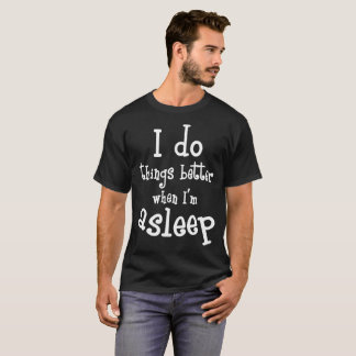 I Do Things Better When I'm Asleep Naptime T-Shirt