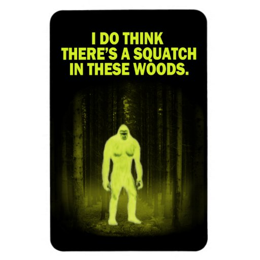 I Do Think There's a Squatch in These Woods Magnet