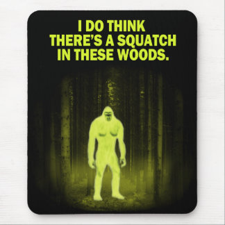 I do think there's a squatch in these woods mouse pad