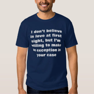 I don't believe in love at first sight, but... tee shirt