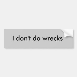 I don t do wrecks bumper sticker
