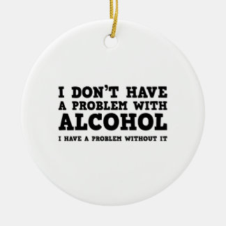 I Don't Have A Problem With Alcohol Round Ceramic Decoration