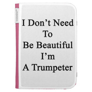 I Don t Need To Be Beautiful I m A Trumpeter Cases For The Kindle